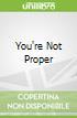 You're Not Proper