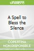 A Spell to Bless the Silence