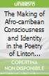 The Making of Afro-carribean Consciousness and Identity in the Poetry of Linton Kwesi Johnson, David Dabydeen, and Fred D'aguiar