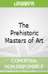 The Prehistoric Masters of Art