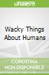 Wacky Things About Humans