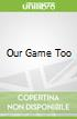 Our Game Too