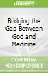 Bridging the Gap Between God and Medicine
