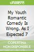 My Youth Romantic Comedy Is Wrong, As I Expected 7