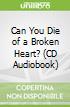 Can You Die of a Broken Heart? (CD Audiobook)