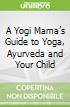 A Yogi Mama's Guide to Yoga, Ayurveda and Your Child