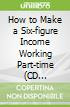 How to Make a Six-figure Income Working Part-time (CD Audiobook)