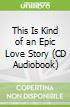 This Is Kind of an Epic Love Story (CD Audiobook)