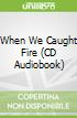 When We Caught Fire (CD Audiobook)