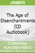 The Age of Disenchantments (CD Audiobook)