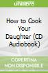 How to Cook Your Daughter (CD Audiobook)