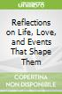 Reflections on Life, Love, and Events That Shape Them