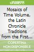 Mosaics of Time Volume, the Latin Chronicle Traditions from the First Century Bc to the Sixth Century Ad, Volume IV