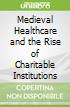 Medieval Healthcare and the Rise of Charitable Institutions