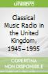 Classical Music Radio in the United Kingdom, 1945–1995