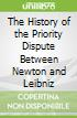The History of the Priority Dispute Between Newton and Leibniz