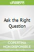 Ask the Right Question