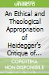An Ethical and Theological Appropriation of Heidegger's Critique of Modernity