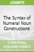 The Syntax of Numeral Noun Constructions
