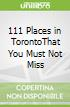 111 Places in TorontoThat You Must Not Miss