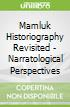 Mamluk Historiography Revisited - Narratological Perspectives