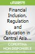 Financial Inclusion, Regulation and Education in Central Asia and the South Caucasus
