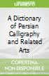 A Dictionary of Persian Calligraphy and Related Arts