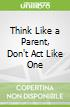 Think Like a Parent, Don't Act Like One