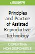 Principles and Practice of Assisted Reproductive Technology