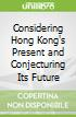 Considering Hong Kong's Present and Conjecturing Its Future