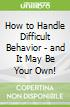 How to Handle Difficult Behavior - and It May Be Your Own!