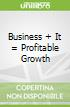 Business + It = Profitable Growth