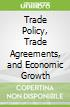 Trade Policy, Trade Agreements, and Economic Growth