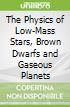 The Physics of Low-Mass Stars, Brown Dwarfs and Gaseous Planets