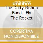 Fly the rocket - cd musicale di The duffy bishop band