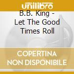 LET THE GOOD TIMES ROLL cd musicale di KING B.B.
