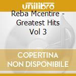 Reba Mcentire - Greatest Hits Vol 3 cd musicale di Reba Mcentire