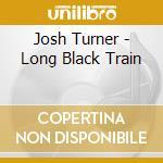 LONG BLACK TRAIN cd musicale di TURNER JOSH