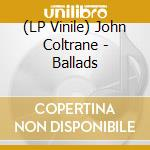(LP VINILE) BALLADS (180 GR.) lp vinile di COLTRANE JOHN