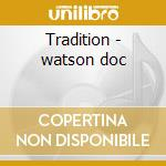 Tradition - watson doc cd musicale di The doc watson family
