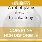 A robot plane filies... - trischka tony cd musicale di Tony Trischka