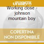 Working close - johnson mountain boy cd musicale di The johnson mountain boys