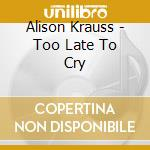 Alison Krauss - Too Late To Cry cd musicale di Alison Krauss