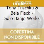 Solo banjo works cd musicale di Tony trischka & bela