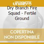 Dry Branch Fire Squad - Fertile Ground cd musicale di Dry branch fire squad