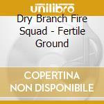 Fertile ground - cd musicale di Dry branch fire squad