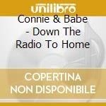 Connie & Babe - Down The Radio To Home cd musicale di Connie & babe