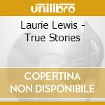 Laurie Lewis - True Stories cd musicale di Lewis Laurie