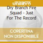 Just for the record cd musicale di Dry branch fire squa