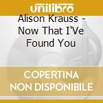 Now that i've found you - krauss alison cd musicale di Alison Krauss